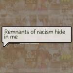 Remnants of racism hide in me